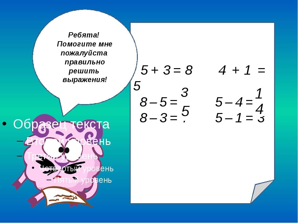 3 5 + 3 = 8 4 + 1 = 5 8 – 5 = 6 5 – 4 = 3 8 – 3 = 7 5 – 1 = 3 1 5 4 3 Ребята!...