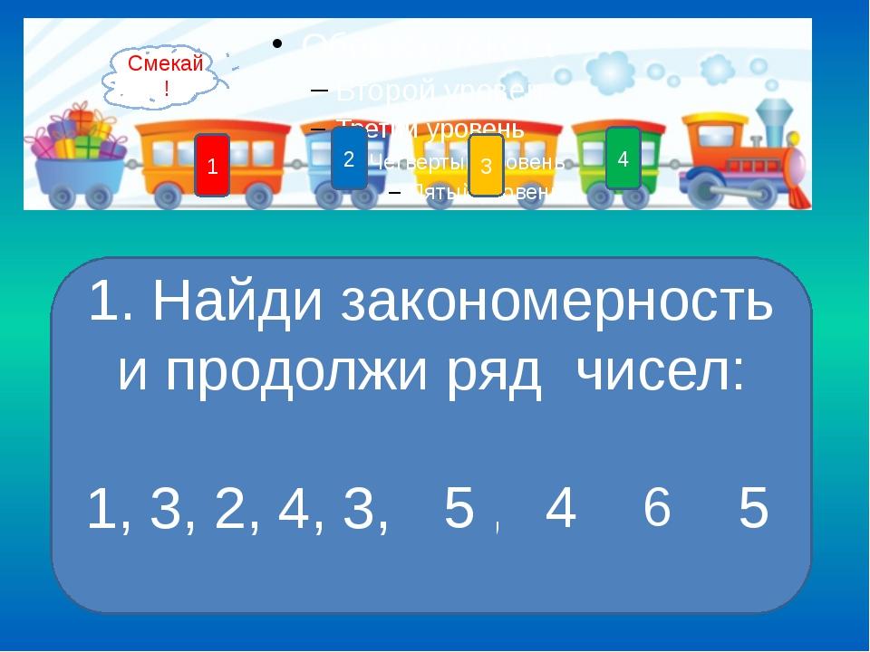 4 3 1 2 1 5 4 6 5 1. Найди закономерность и продолжи ряд чисел: 1, 3, 2, 4, 3...