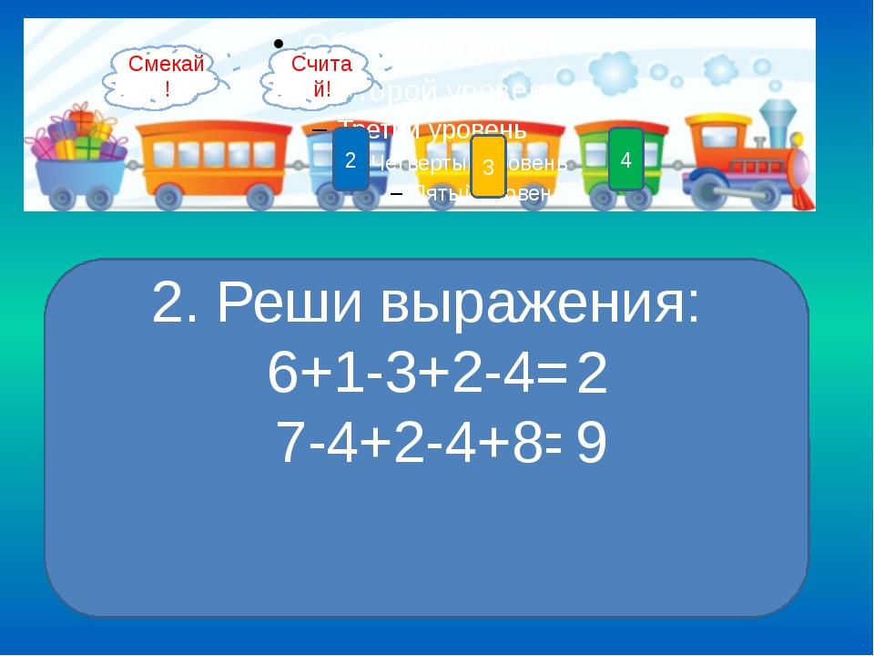 4 3 2 1 2. Реши выражения: 6+1-3+2-4= 7-4+2-4+8= 2 9 Смекай! Считай!