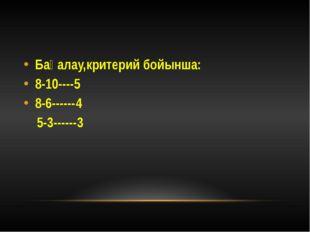 Бағалау,критерий бойынша: 8-10----5 8-6------4 5-3------3