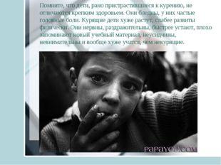 Помните, что дети, рано пристрастившиеся к курению, не отличаются крепким здо