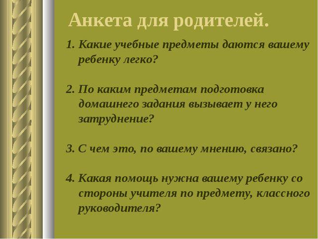 Анкета для родителей. Какие учебные предметы даются вашему ребенку легко? 2....