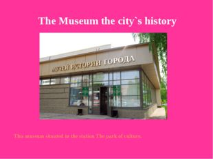 This museum situated in the station The park of culture. The Museum the city`