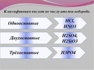 Классификация кислот по числу атомов водорода. HCl, HNO3 H2SO4, H2SiO3 Одноос