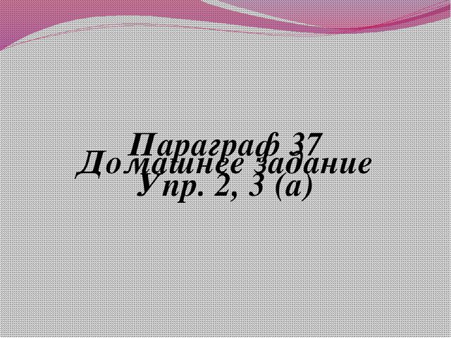 Домашнее задание Параграф 37 Упр. 2, 3 (а)