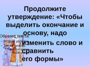 Продолжите утверждение: «Чтобы выделить окончание и основу, надо изменить сл