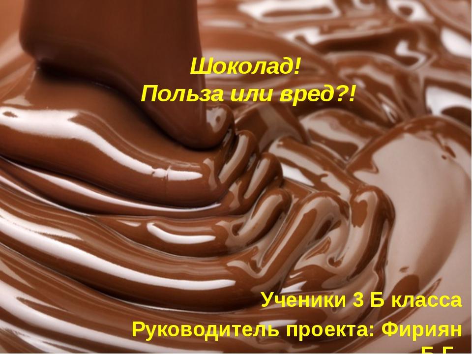 Шоколад! Польза или вред?! Ученики 3 Б класса Руководитель проекта: Фириян Б.Г.