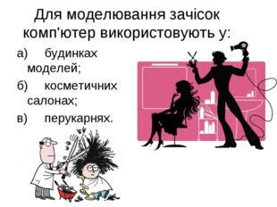 Для моделювання зачісок комп'ютер використовують у: а)будинках моделей; б)к