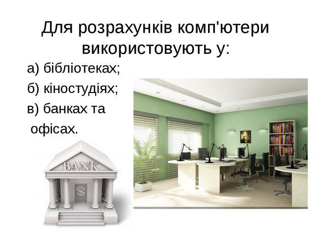 Для розрахунків комп'ютери використовують у: а) бібліотеках; б) кіностудіях;...