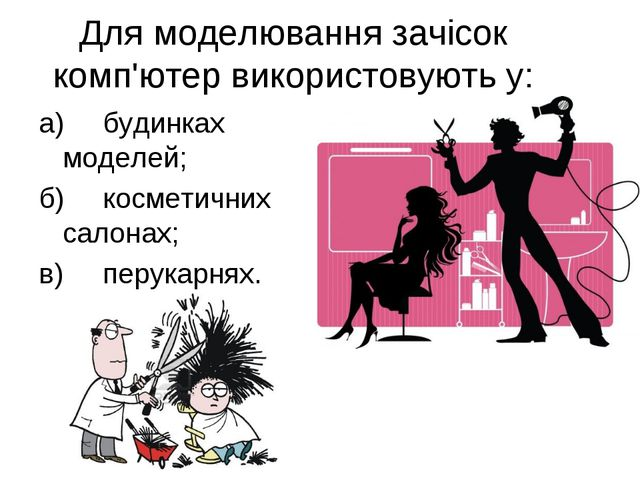 Для моделювання зачісок комп'ютер використовують у: а)будинках моделей; б)к...