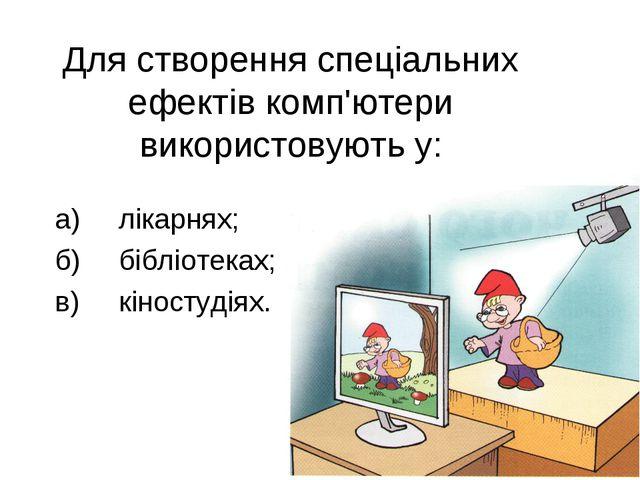 Для створення спеціальних ефектів комп'ютери використовують у: а)лікарнях; б...
