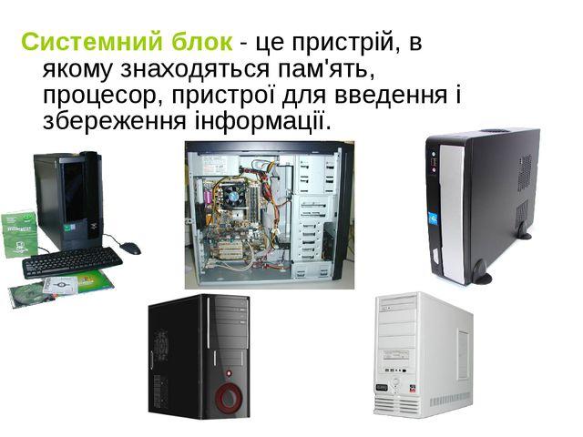 Системний блок - це пристрій, в якому знаходяться пам'ять, процесор, пристрої...