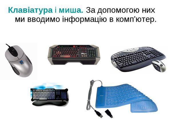 Клавіатура і миша. За допомогою них ми вводимо інформацію в комп'ютер.