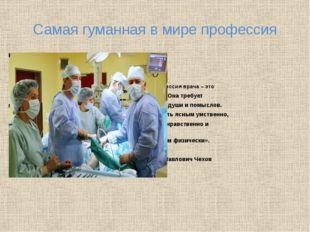 Самая гуманная в мире профессия «Профессия врача – это подвиг. Она требует чи