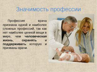 Значимость профессии Профессия врача признана одной и наиболее сложных профе