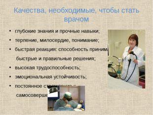 Качества, необходимые, чтобы стать врачом глубокие знания и прочные навыки; т