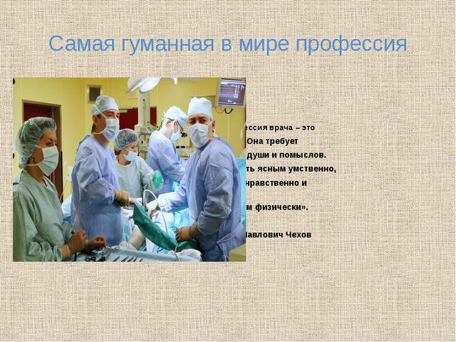 Самая гуманная в мире профессия «Профессия врача – это подвиг. Она требует чи...