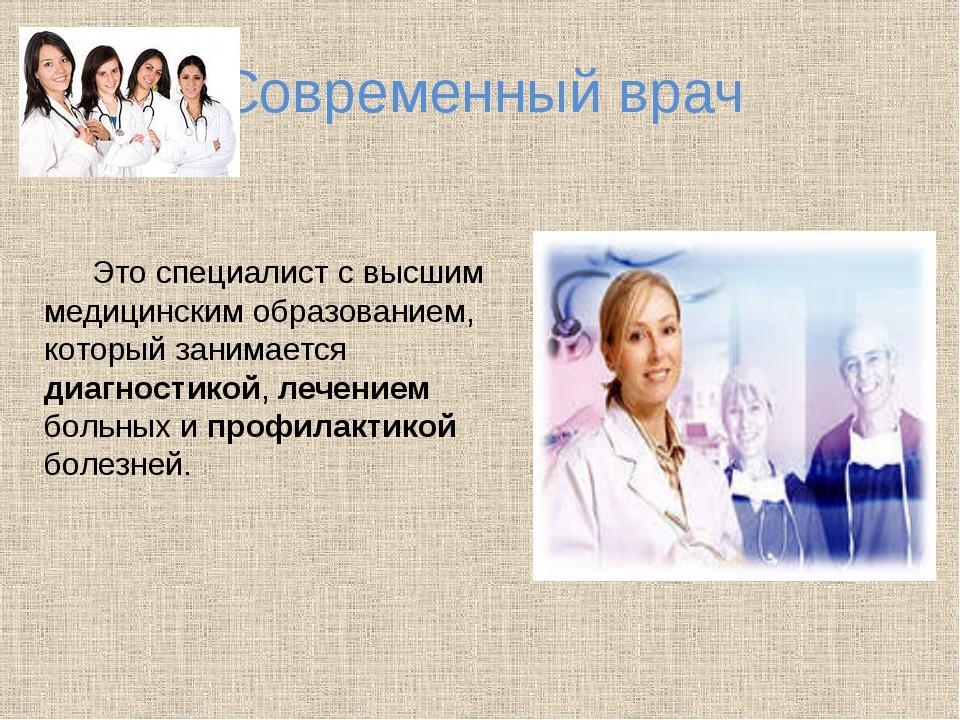 Современный врач Это специалист с высшим медицинским образованием, который з...