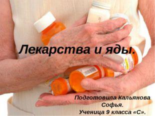 Лекарства и яды. Подготовила Кальянова Софья. Ученица 9 класса «С».