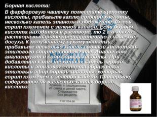 Борная кислота: В фарфоровую чашечку поместите щепотку кислоты, прибавьте ка