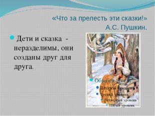 «Что за прелесть эти сказки!» А.С. Пушкин. Дети и сказка - неразделимы, они с