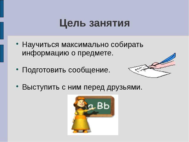 Цель занятия Научиться максимально собирать информацию о предмете. Подготовит...