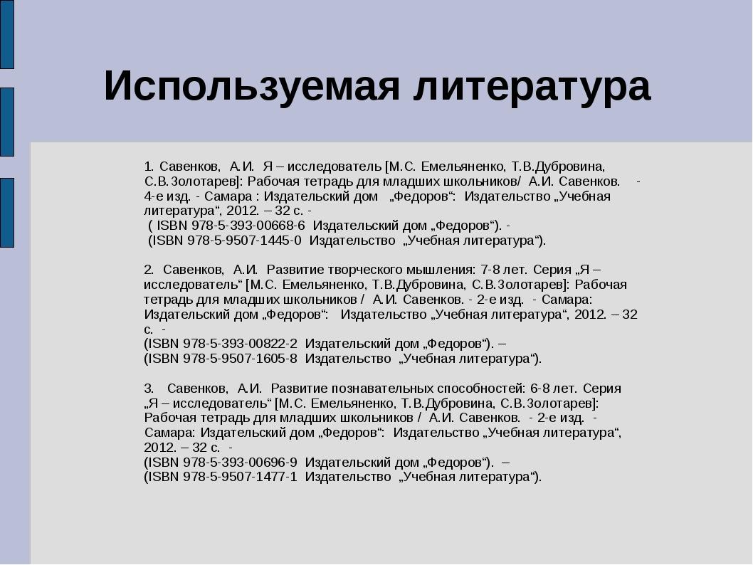 Используемая литература 1. Савенков, А.И. Я – исследователь [М.С. Емельяненко...