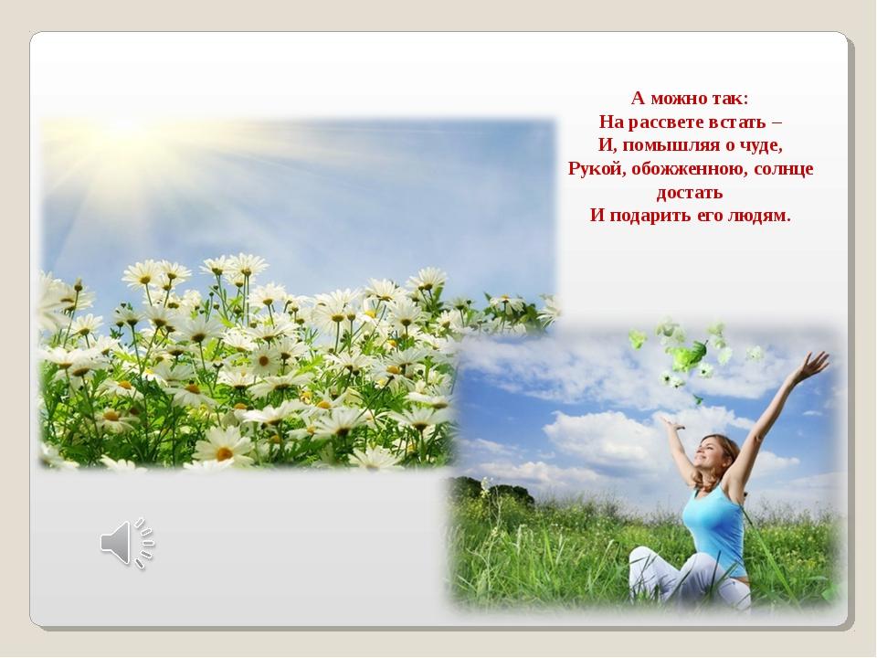 А можно так: На рассвете встать – И, помышляя о чуде, Рукой, обожженною, сол...