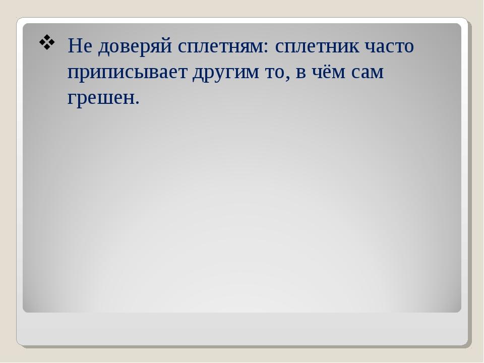 Не доверяй сплетням: сплетник часто приписывает другим то, в чём сам грешен.