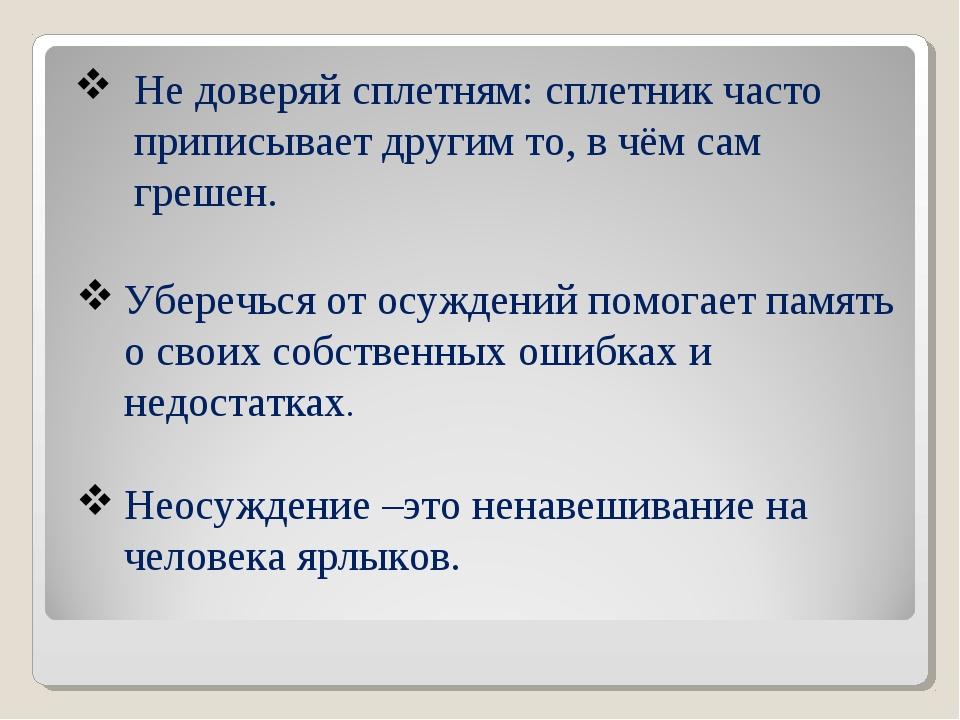 Не доверяй сплетням: сплетник часто приписывает другим то, в чём сам грешен....