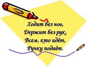 Ходит без ног, Держит без рук, Всем, кто идёт, Ручку подаёт.