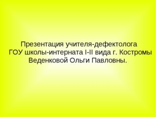 Презентация учителя-дефектолога ГОУ школы-интерната I-II вида г. Костромы Ве