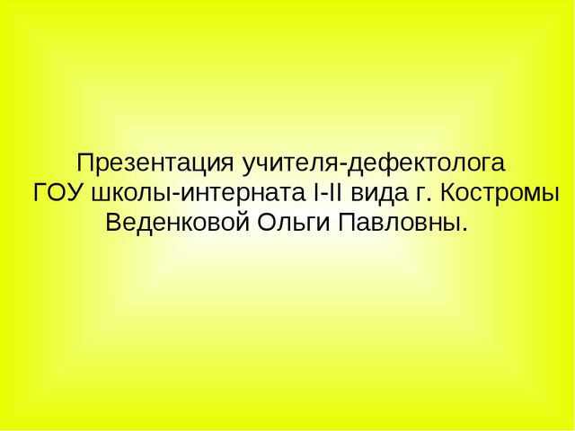 Презентация учителя-дефектолога ГОУ школы-интерната I-II вида г. Костромы Ве...