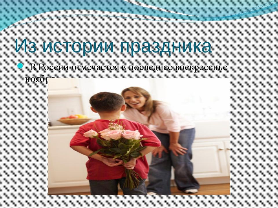 Из истории праздника -В России отмечается в последнее воскресенье ноября
