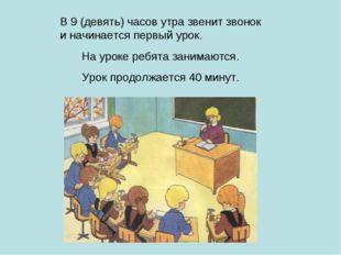 В 9 (девять) часов утра звенит звонок и начинается первый урок. На уроке ребя