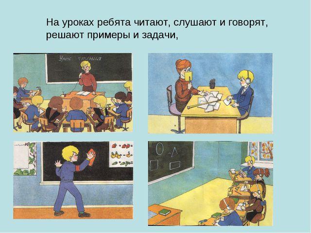 На уроках ребята читают, слушают и говорят, решают примеры и задачи,