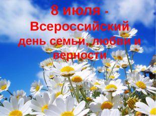 8 июля - Всероссийский день семьи, любви и верности