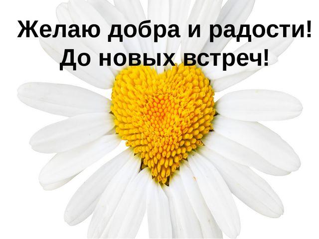 Желаю добра и радости! До новых встреч!