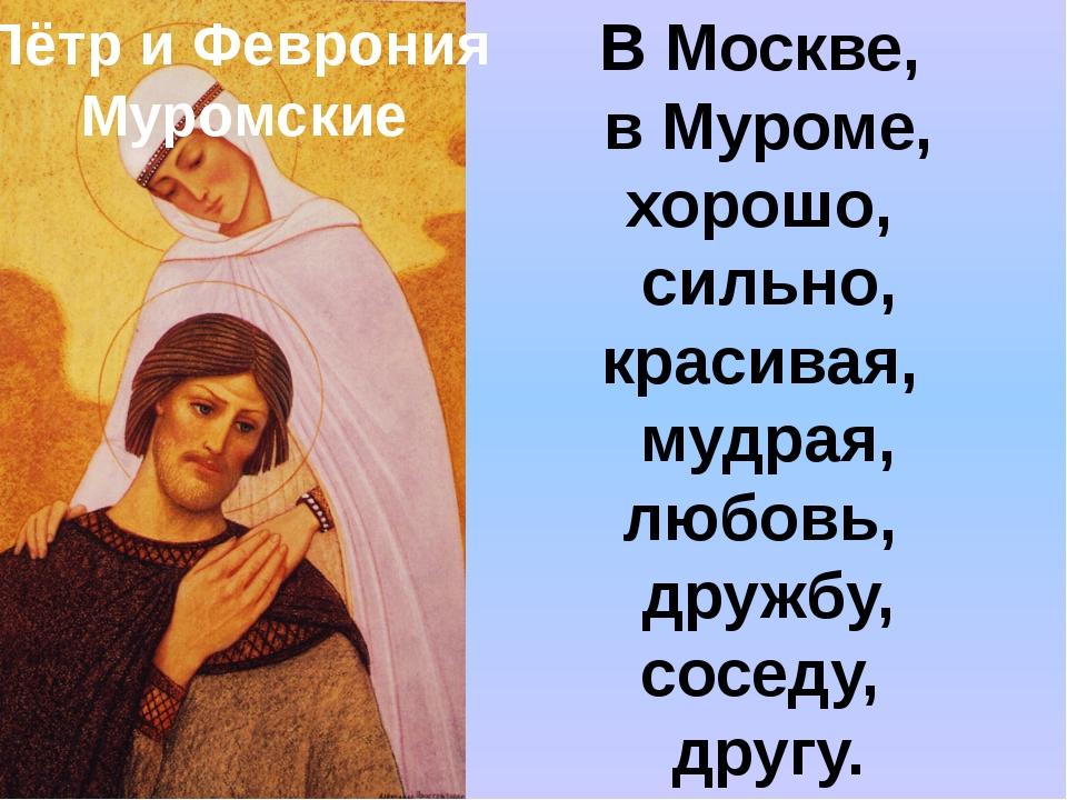 Пётр и Феврония Муромские В Москве, в Муроме, хорошо, сильно, красивая, мудра...