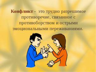 Конфликт - это трудно разрешимое противоречие, связанное с противоборством и