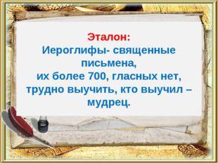 Эталон: Иероглифы- священные письмена, их более 700, гласных нет, трудно выуч