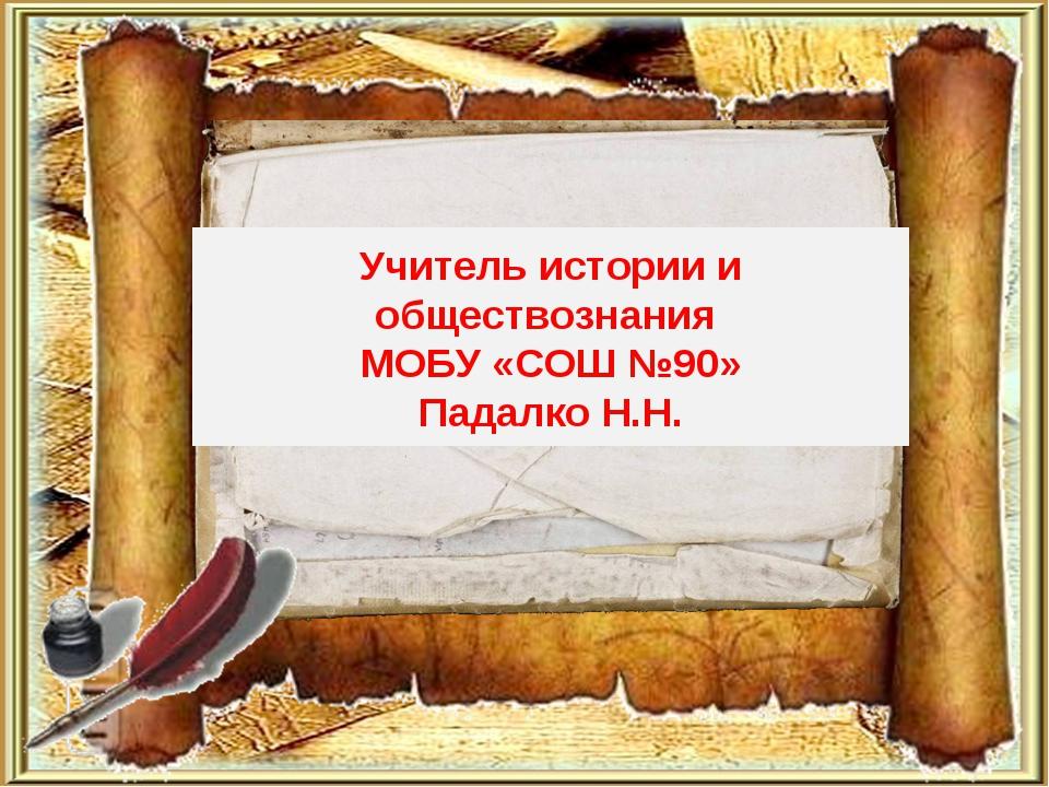 Учитель истории и обществознания МОБУ «СОШ №90» Падалко Н.Н.