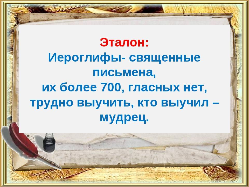 Эталон: Иероглифы- священные письмена, их более 700, гласных нет, трудно выуч...