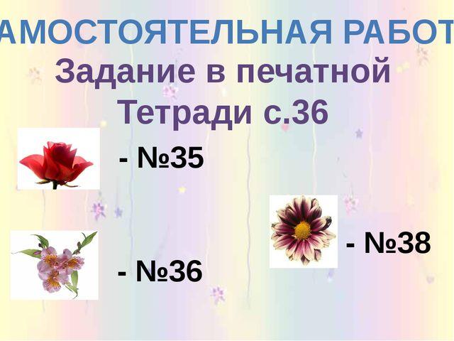 Задание в печатной Тетради с.36 САМОСТОЯТЕЛЬНАЯ РАБОТА - №35 - №38 - №36