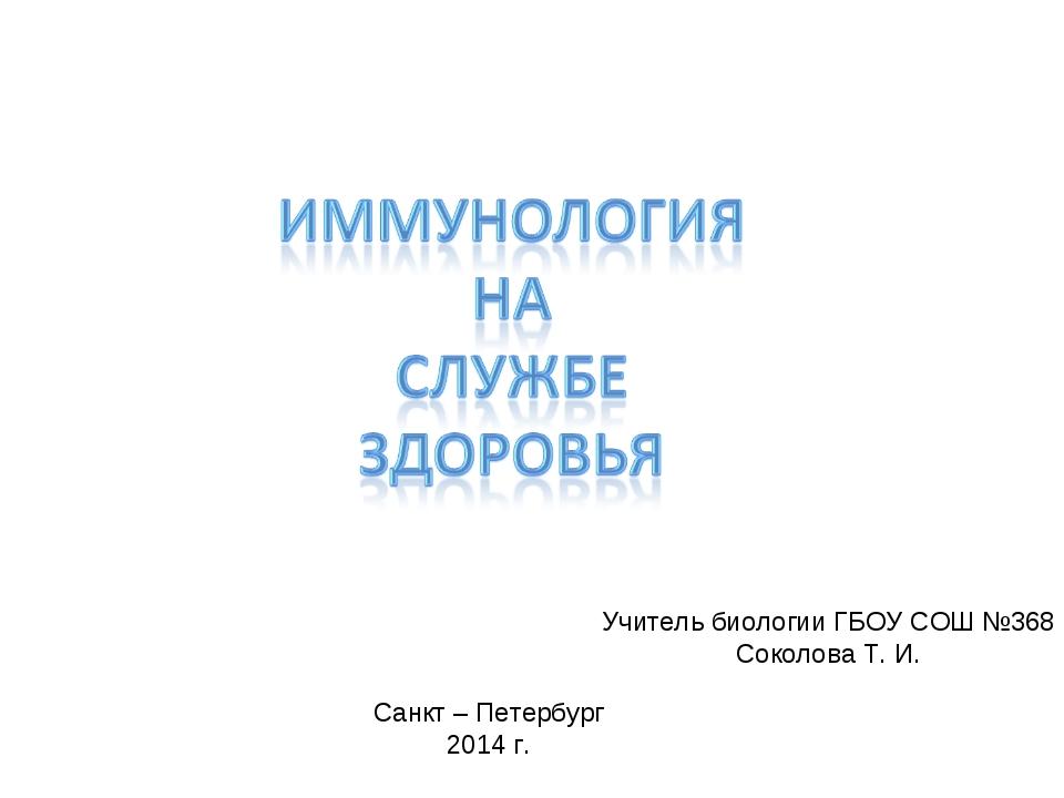 Санкт – Петербург 2014 г. Учитель биологии ГБОУ СОШ №368 Соколова Т. И.