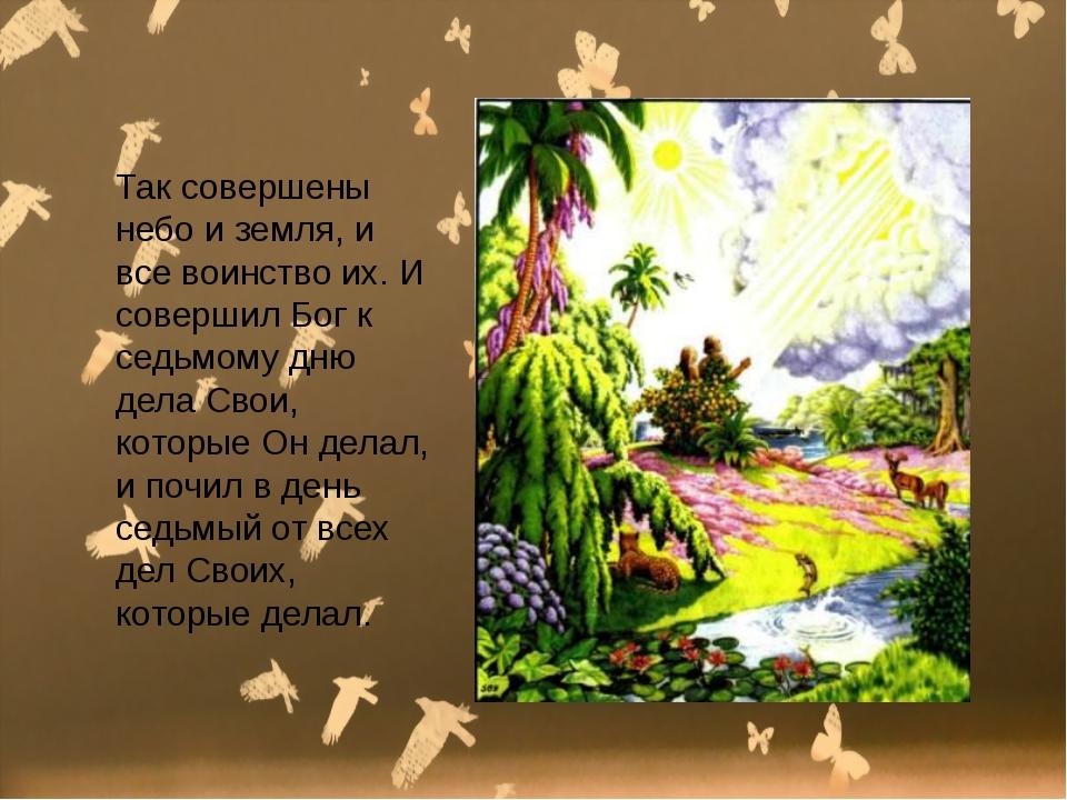 Так совершены небо и земля, и все воинство их. И совершил Бог к седьмому дню...