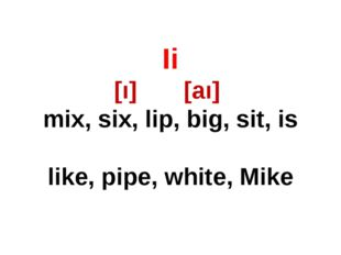 Ii [ı] [aı] mix, six, lip, big, sit, is like, pipe, white, Mike