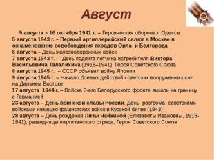 Август 5 августа – 16 октября 1941 г. – Героическая оборона г. Одессы 5 авгус