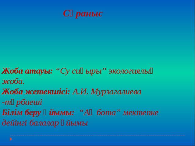 """Жоба атауы: """"Су сиқыры"""" экологиялық жоба. Жоба жетекшісі: А.И. Мурзагалиева -..."""