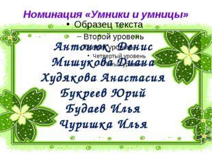 Номинация «Умники и умницы» Антонюк Денис Мишукова Диана Худякова Анастасия Б